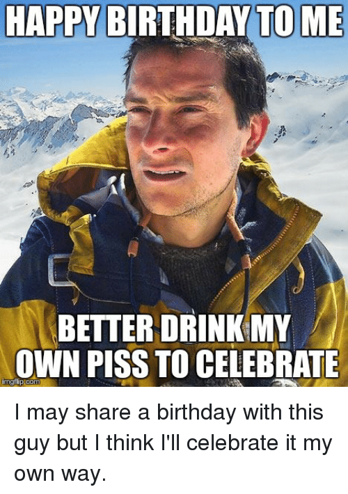 Birthday, Happy Birthday, and Happy: HAPPY BIRTHDAY TO ME  BETTER DRINK MY  OWN PISS TO CELEBRATE  gtip com