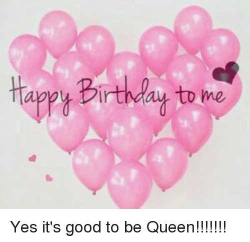 Happy Birthday To Me Yes It S Good To Be Queen Birthday