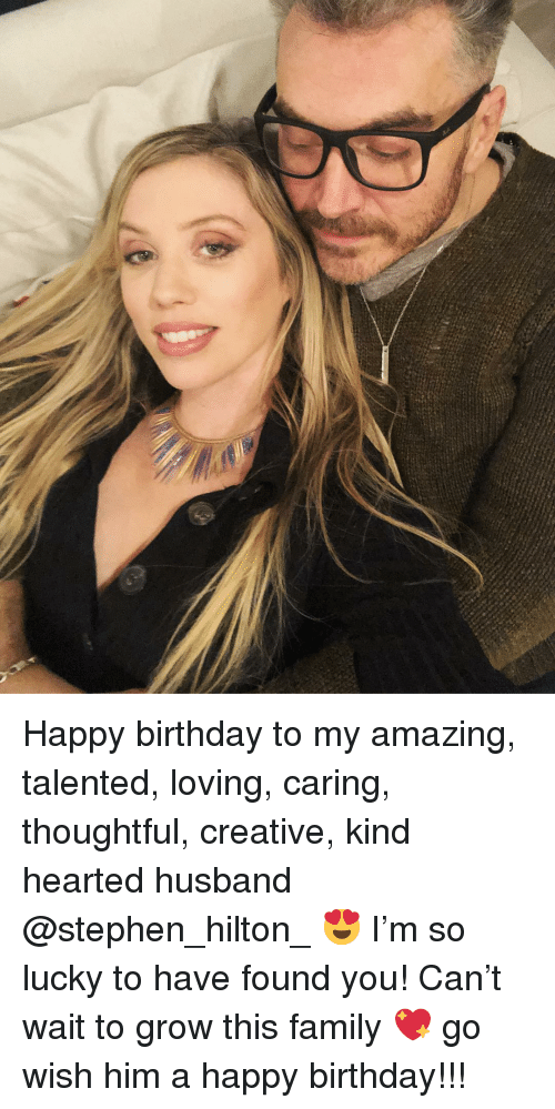 Birthday, Family, and Memes: Happy birthday to my amazing, talented, loving, caring, thoughtful, creative, kind hearted husband @stephen_hilton_ 😍 I'm so lucky to have found you! Can't wait to grow this family 💖 go wish him a happy birthday!!!