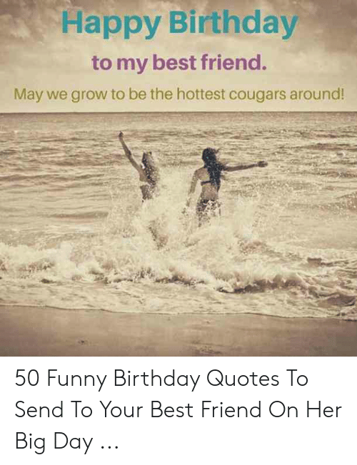 Happy Birthday To My Best Friend May We Grow To Be The Hottest Cougars Around 50 Funny Birthday Quotes To Send To Your Best Friend On Her Big Day Best Friend