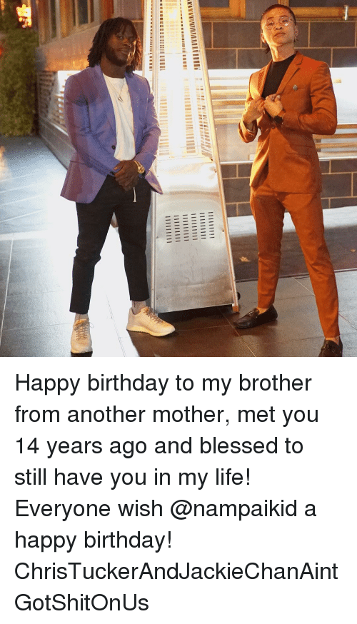 Happy Birthday To My Brother From Another Mother Met You 14 Years Ago And Blessed To Still Have You In My Life Everyone Wish A Happy Birthday Christuckerandjackiechanaintgotshitonus Birthday Meme On