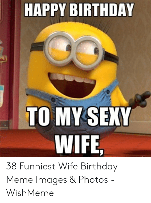 Happy Birthday To My Sexy Wife 38 Funniest Wife Birthday Meme Images Photos Wishmeme Birthday Meme On Me Me