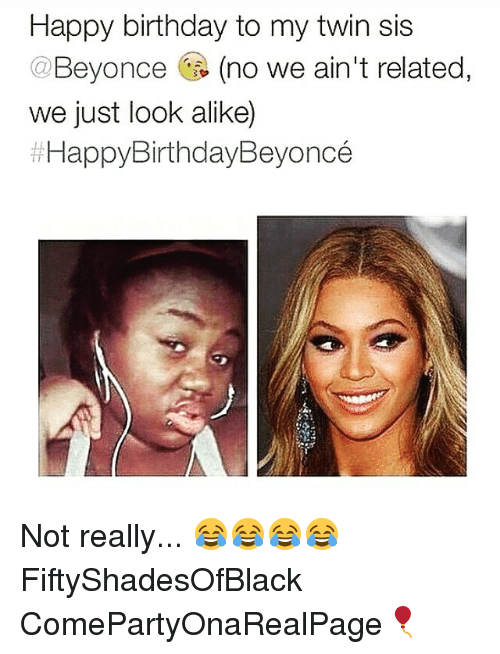 happy birthday to my twin sis beyonce no we aint 1852070 happy birthday to my twin sis no we ain't related we just look alike