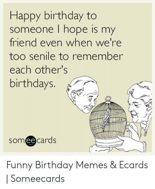 Birthday Funny And Memes Happy To Someone I Hope Is My Friend