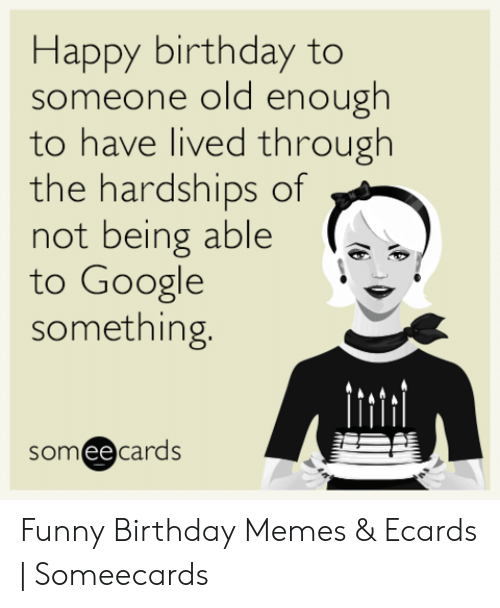 Birthday Funny And Google Happy To Someone Old Enough Have Lived