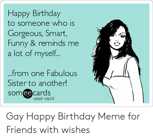 Birthday, Friends, and Funny: Happy Birthday  to someone who is  Gorgeous, Smart,  Funny & reminds me  a lot of myself..  from one Fabulous  Sister to another  someecards  ее  user card Gay Happy Birthday Meme for Friends with wishes