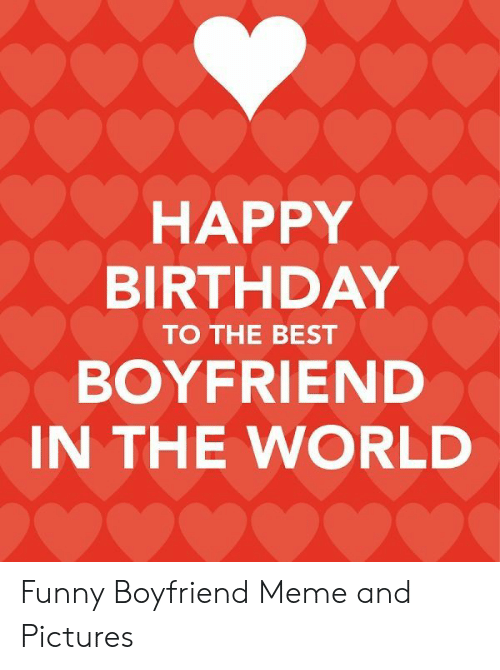 Happy Birthday To The Best Boyfriend In The World Funny Boyfriend Meme And Pictures Birthday Meme On Me Me