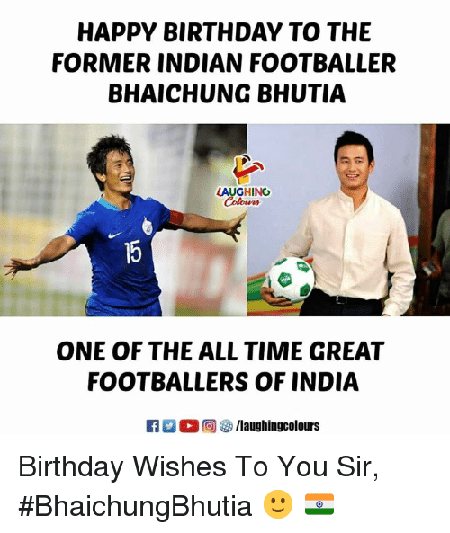 Birthday, Happy Birthday, and Happy: HAPPY BIRTHDAY TO THE  FORMER INDIAN FOOTBALLER  BHAICHUNG BHUTIA  LAUGHING  ONE OF THE ALL TIME GREAT  FOOTBALLERS OF INDIA  回參/laughingcolours Birthday Wishes To You Sir,  #BhaichungBhutia 🙂 🇮🇳