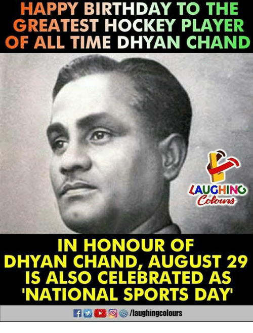 Birthday, Hockey, and Sports: HAPPY BIRTHDAY TO THE  GREATEST HOCKEY PLAYER  OF ALL TIME DHYAN CHAND  LAUGHING  IN HONOUR OF  DHYAN CHAND, AUGUST 29  IS ALSO CELEBRATED AS  NATIONAL SPORTS DAY  f/laughingcolours