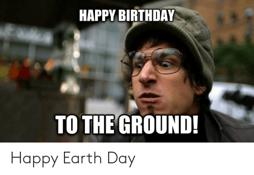 Birthday, Happy Birthday, and Earth: HAPPY BIRTHDAY  TO THE GROUND! Happy Earth Day