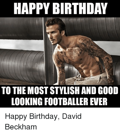 happy birthday to the most stylish and good looking footballer 21359582 25 best happy birthday david memes the memes, david memes