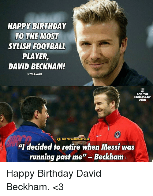 "Birthday, Club, and David Beckham: HAPPY BIRTHDAY  TO THE MOST  SYLISH FOOTBALL  PLAYER,  DAVID BECKHAM!  DYNAMITE  FCO THE  LEGENDARY  CLUB  IOI FCB THE LEGENDARY CLUB  ""I decided to retire when Messi was  running past me  Beckham Happy Birthday David Beckham. <3"