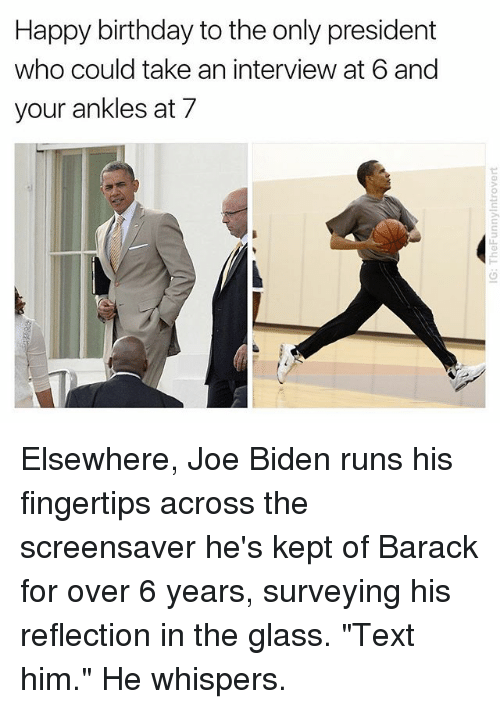 "Birthday, Joe Biden, and Happy Birthday: Happy birthday to the only president  who could take an interview at 6 and  your ankles at 7 Elsewhere, Joe Biden runs his fingertips across the screensaver he's kept of Barack for over 6 years, surveying his reflection in the glass. ""Text him."" He whispers."
