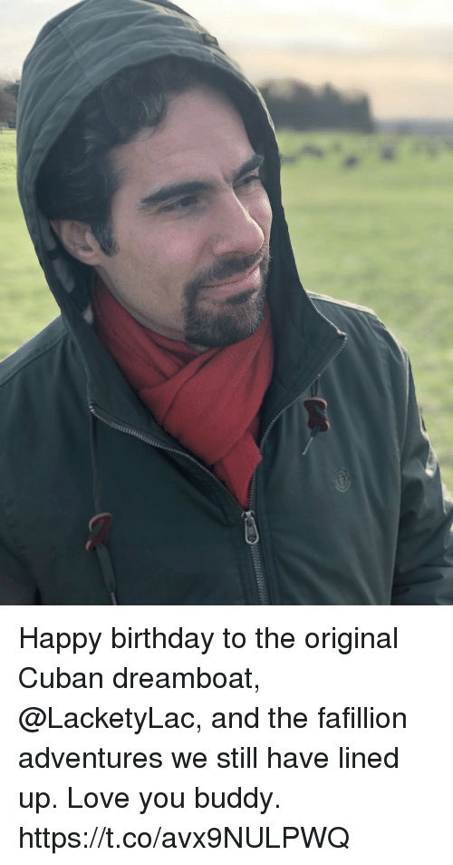 Birthday, Love, and Memes: Happy birthday to the original Cuban dreamboat, @LacketyLac, and the fafillion adventures we still have lined up. Love you buddy. https://t.co/avx9NULPWQ