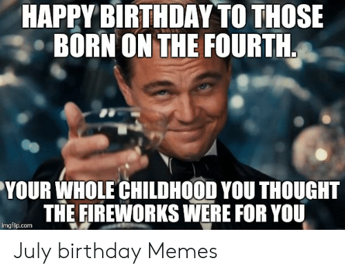 Happy Birthday To Those Born On The Fourth Your Whole Childhood You