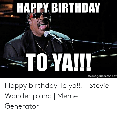 Stevie Wonder Happy Birthday.Happy Birthday To Ya Memegeneratornet Happy Birthday To