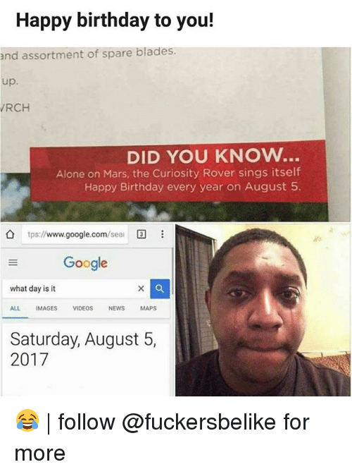 Being Alone, Birthday, and Google: Happy birthday to you!  and assortment of spare blades.  up.  RCH  DID YOU KNOw..  Alone on Mars, the Curiosity Rover sings itself  Happy Birthday every year on August 5  tps://wwww.google.com/seai  国  Google  what day is it  ALL IMAGES VIDEOS NEWS MAPS  Saturday, August 5,  2017 😂 | follow @fuckersbelike for more