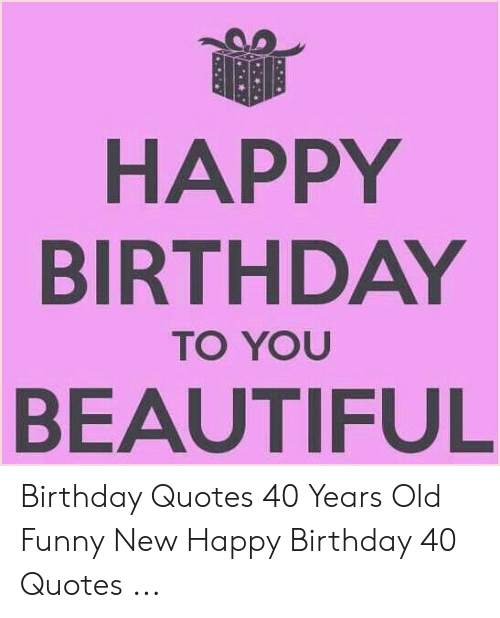 HAPPY BIRTHDAY TO YOU BEAUTIFUL Birthday Quotes 40 Years Old ...