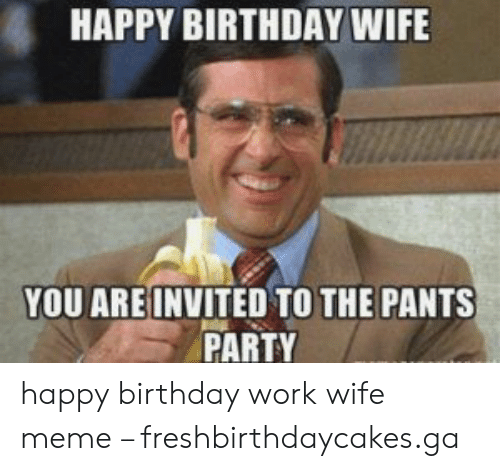 HAPPY BIRTHDAY WIFE YOU AREINVITED TO THE PANTS PARTY ...