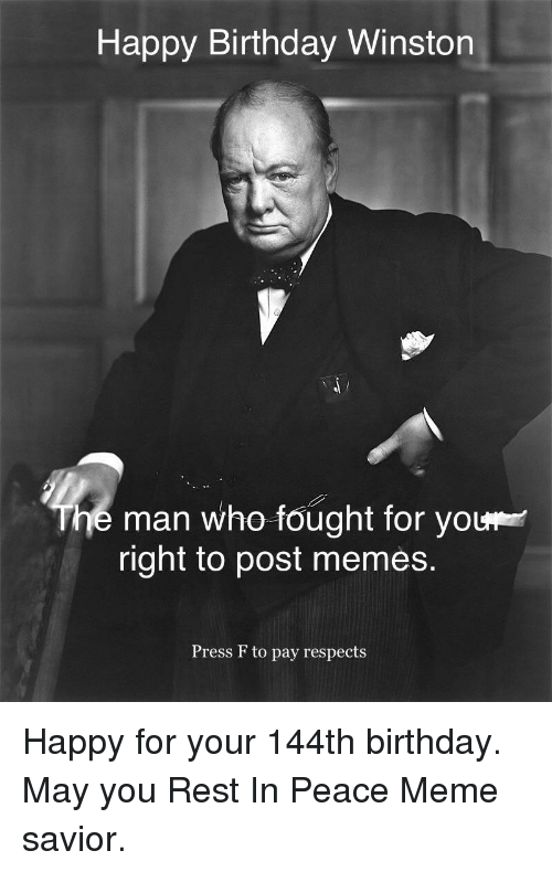 Birthday, Meme, and Memes: Happy Birthday Winston  he man who fought for you  right to post memes.  Press F to pay respects