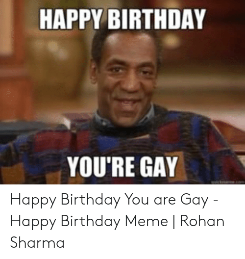 Birthday, Meme, and Happy Birthday: HAPPY BIRTHDAY  YOU'RE GAY Happy Birthday You are Gay - Happy Birthday Meme | Rohan Sharma
