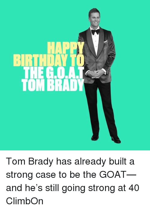 Sports, Tom Brady, and Goat: HAPPY  BIRTHDAYT  THE G.0  TOM BRADY Tom Brady has already built a strong case to be the GOAT—and he's still going strong at 40 ClimbOn