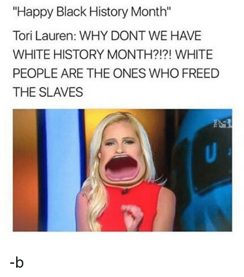 "Black History Month, Memes, and White People: ""Happy Black History Month""  Tori Lauren: WHY DONT WE HAVE  WHITE HISTORY MONTH?!?! WHITE  PEOPLE ARE THE ONES WHO FREED  THE SLAVES -b"