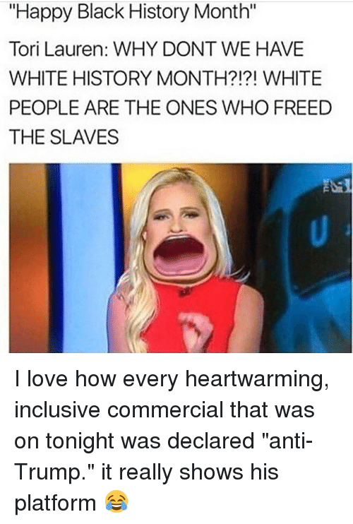 "Black History Month, Memes, and 🤖: ""Happy Black History Month""  Tori Lauren: WHY DONT WE HAVE  WHITE HISTORY MONTH?!?! WHITE  PEOPLE ARE THE ONES WHO FREED  THE SLAVES I love how every heartwarming, inclusive commercial that was on tonight was declared ""anti-Trump."" it really shows his platform 😂"