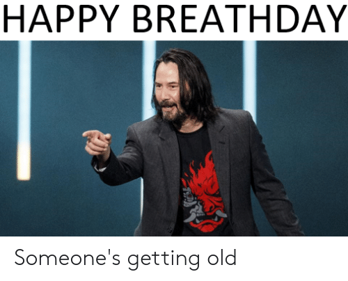 Reddit, Happy, and Old: HAPPY BREATHDAY Someone's getting old