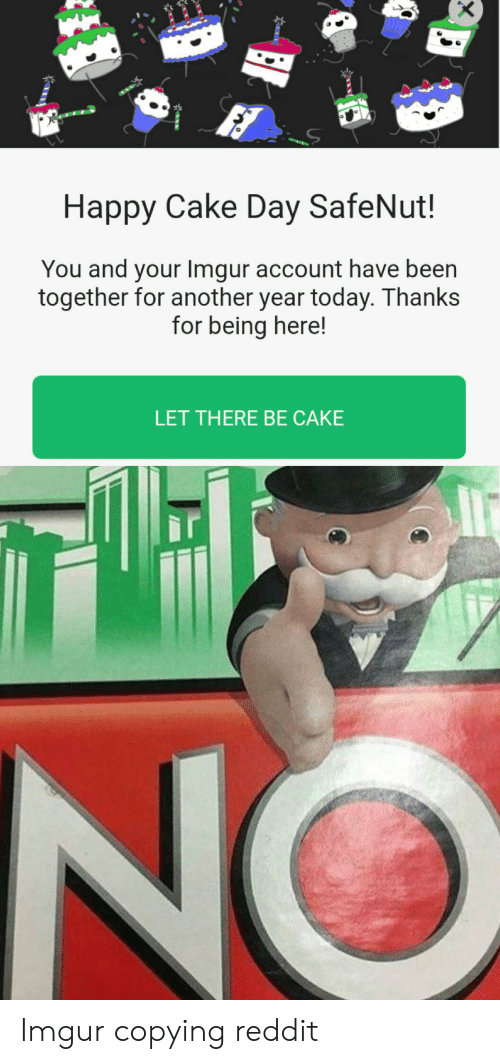 Reddit, Cake, and Happy: Happy Cake Day SafeNut!  You and your Imgur account have been  together for another year today. Thanks  for being here!  LET THERE BE CAKE Imgur copying reddit