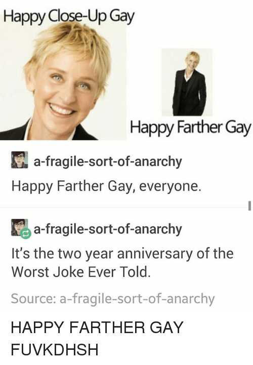 Memes, The Worst, and Happy: Happy Close-Up Gay  Happy Farther Gay  KA a-fragile-sort-of-anarchy  Happy Farther Gay, everyone.  K a-fragile-sort-of-anarchy  It's the two year anniversary of the  Worst Joke Ever Told.  Source: a fragile-sort-of-anarchy HAPPY FARTHER GAY FUVKDHSH