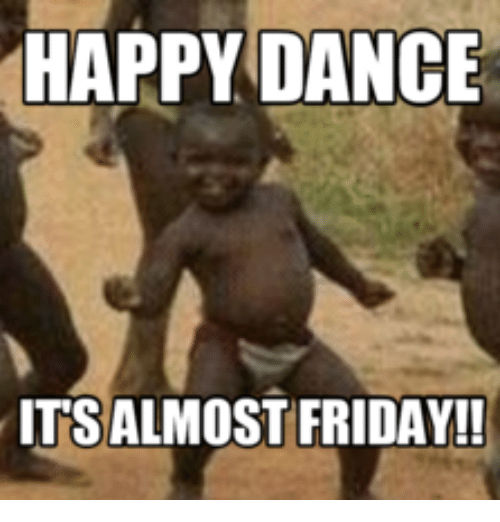 Happy Dance Its Almost Friday Almost Friday Meme On Me Me