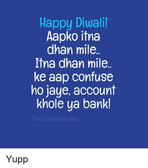 Confused, Jay, and Memes: Happy Diwali!  Aapko itna  dhan mile  Itna dhan mile  ke aap confuse  ho jaye, account  khole ya bank!  The Ultimate Quotes Yupp