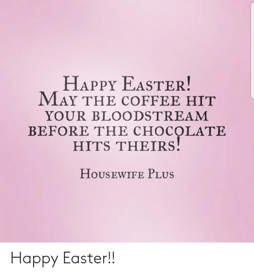 Dank, Easter, and Chocolate: HAPPY EASTER!  MAY THE cOFFEE HIT  YOUR BLOODSTREAM  BEFORE THE CHOCOLATE  HITS THEIRS  HoUSEWIFE PLUs Happy Easter!!
