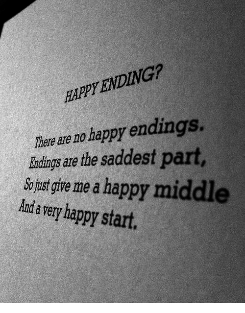 Happy, Happy Endings, and Happy Ending: HAPPY ENDING?  There are no happy endings.  Iundings are the saddest part,  o ust give me a happy middl  Aanda very happy start.