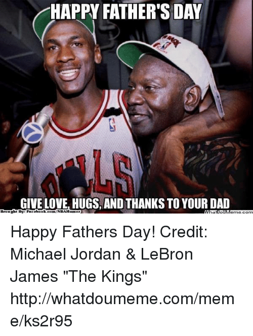 """Dad, Fac, and Fathers Day: HAPPY FATHER'S DAY  GIVE LOVE, HUGS AND THANKSTO YOUR DAD  Brought By Fac  ebook  com /NBAHumor Happy Fathers Day! Credit: Michael Jordan & LeBron James """"The Kings""""  http://whatdoumeme.com/meme/ks2r95"""