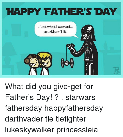 Fathers Day, Memes, and Happy: HAPPY FATHER'S DAY  Just what wanted...  another TIE. What did you give-get for Father's Day! ? . starwars fathersday happyfathersday darthvader tie tiefighter lukeskywalker princessleia