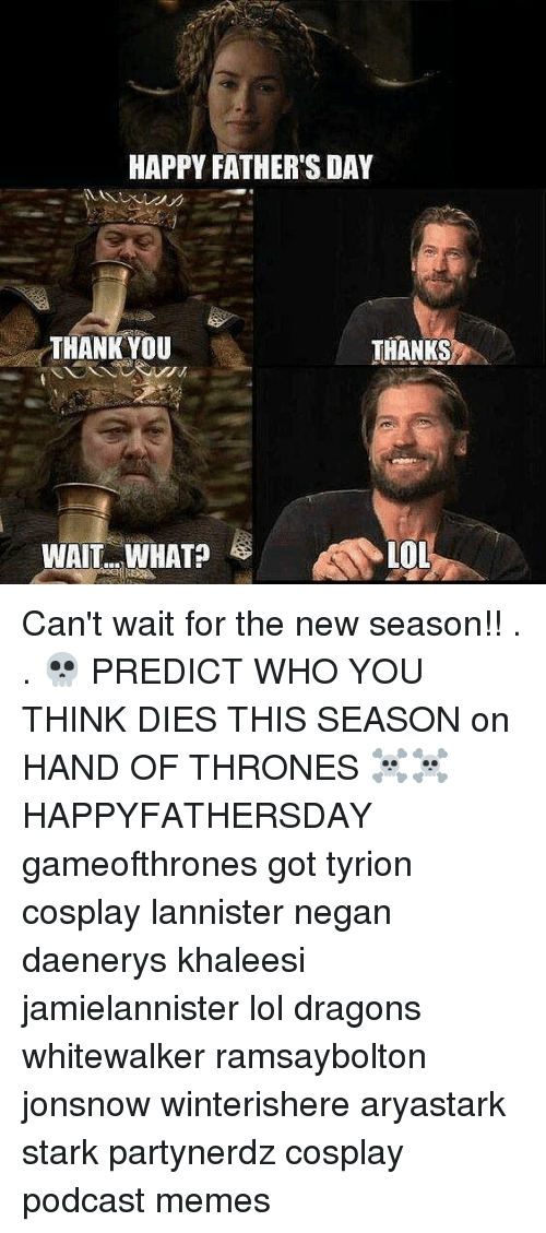 Fathers Day, Lol, and Memes: HAPPY FATHER'S DAY  THANK YOU  THANKS  LOL  WAIT..WHAT? Can't wait for the new season!! . . 💀 PREDICT WHO YOU THINK DIES THIS SEASON on HAND OF THRONES ☠️☠️ HAPPYFATHERSDAY gameofthrones got tyrion cosplay lannister negan daenerys khaleesi jamielannister lol dragons whitewalker ramsaybolton jonsnow winterishere aryastark stark partynerdz cosplay podcast memes