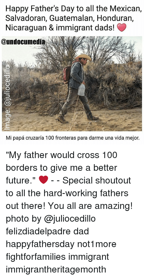 """Anaconda, Dad, and Fathers Day: Happy Father's Day to all the Mexican,  Salvadoran, Guatemalan, Honduran,  Nicaraguan & immigrant dads!  @undocumedi  Mi papa cruzaria 100 fronteras para darme una vida mejor. """"My father would cross 100 borders to give me a better future."""" ❤️ - - Special shoutout to all the hard-working fathers out there! You all are amazing! photo by @juliocedillo felizdiadelpadre dad happyfathersday not1more fightforfamilies immigrant immigrantheritagemonth"""
