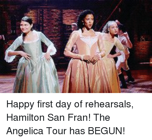 happy first day of rehearsals hamilton san fran the angelica 12166165 ✅ 25 best memes about hamilton hamilton memes,Hamilton Birthday Meme