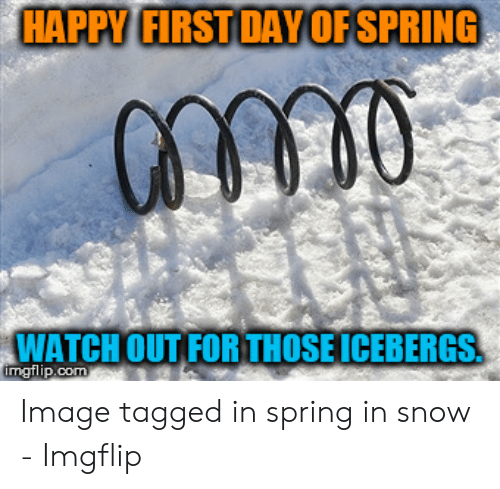 Snow On First Day Of Spring Makes Me >> Happy First Day Of Spring Watch Out Forthoseicebergs Image Tagged In