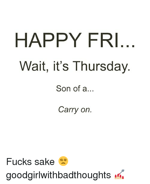 Memes, Happy, and 🤖: HAPPY FRI  Wait, it's Thursday  Son of a..  Carry on. Fucks sake 😒 goodgirlwithbadthoughts 💅🏼