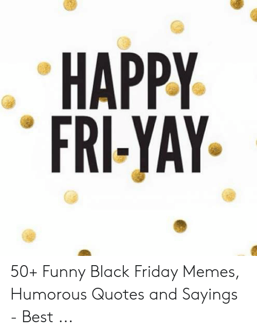Happy Fri Yay 50 Funny Black Friday Memes Humorous Quotes And Sayings Best Black Friday Meme On Me Me / fluttershy's cheer is a popular remark form the popular television show: happy fri yay 50 funny black friday