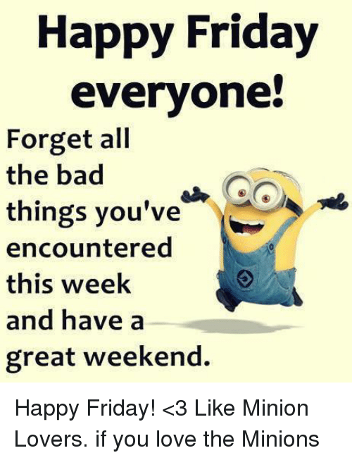 Happy Friday Everyone! Forget All the Bad Things You've ...