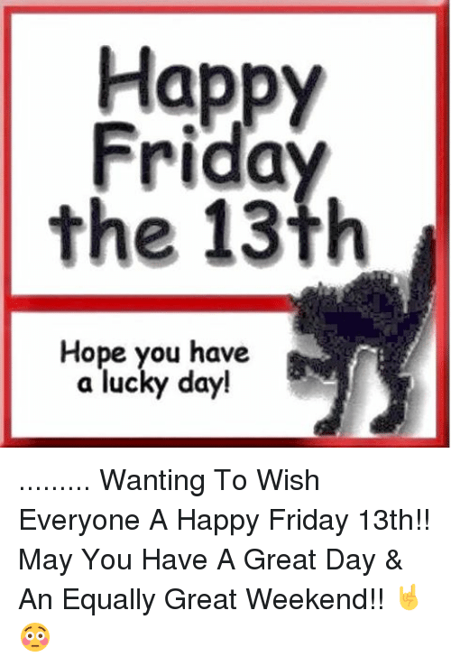 Happy Friday The 13th Hope You Have A Lucky Day Wanting To Wish