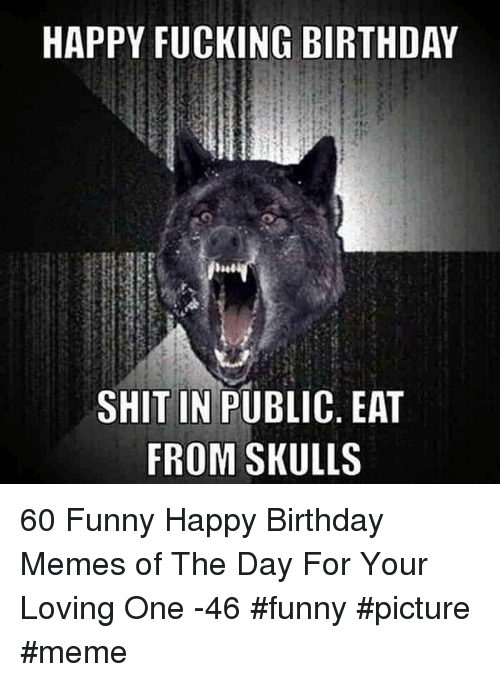 Birthday, Fucking, and Funny: HAPPY FUCKING BIRTHDAY  SHIT IN PUBLIC, EAT  FROM SKULLS 60 Funny Happy Birthday Memes of The Day For Your Loving One -46 #funny #picture #meme