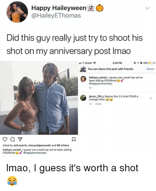Ash, Dating, and Friends: Happy Haileyween  @HaileyEThomas  Did this guy really just try to shoot his  shot on my anniversary post Imao  0111 T-Mobile令  3:59 PM  You can share this post with friends.  Share  haileys comet guess you could say we've  been dating FOUReverGo  #happyanniversary  6h  jason 210_c Seems like it's time FOUR a  change hehe  5m Reply  Liked by ash.osorio, stacywilganowski and 86 others  haileys comet I guess you could say we've been dating  FOUReverGov' lmao, I guess it's worth a shot 😂
