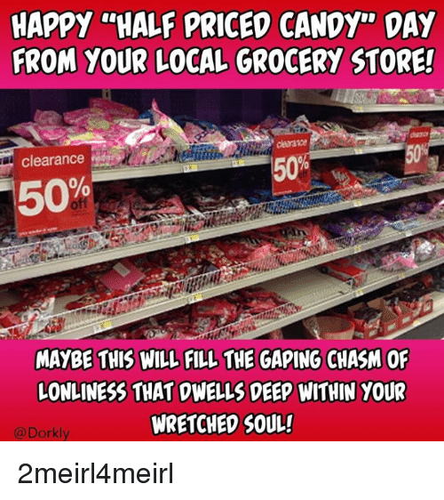 "Candy, Happy, and Deep: HAPPY ""HALF PRICED CANDY"" DAY  FROM YOUR LOCAL GROCERY STORE  50%  Clearance  MAYBE THIS WILL FILL THE GAPING CHASM OF  LONLINESS THAT DWELLS DEEP WITHIN YOUR  WRETCHED SOUL!  @Dorkly"
