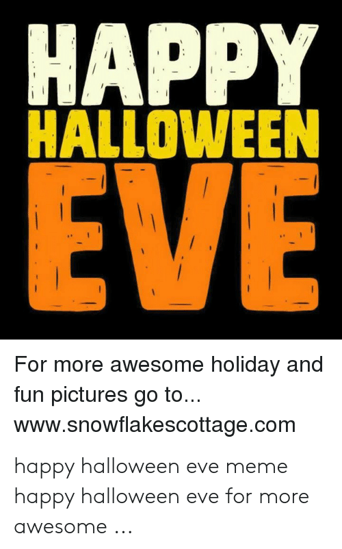 Happy Halloween Eve For More Awesome Holiday And Fun Pictures Go To Wwwsnowflakescottagecom Happy Halloween Eve Meme Happy Halloween Eve For More Awesome Halloween Meme On Me Me