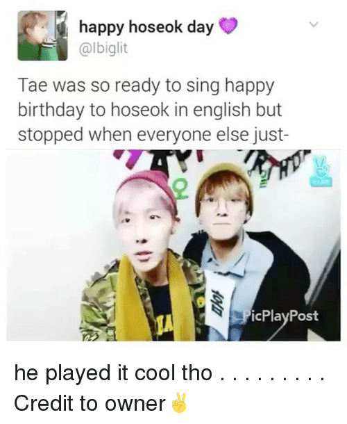 Birthday, Memes, and Happy Birthday: happy hoseok day  @lbiglit  Tae was so ready to sing happy  birthday to hoseok in english but  stopped when everyone else just-  icPlay Post he played it cool tho . . . . . . . . . Credit to owner✌